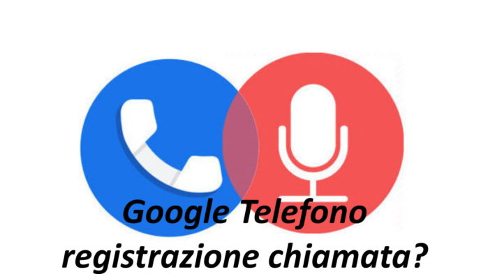 Google Phone registrazione chiamata
